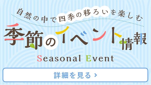 自然の中で四季の移ろいを楽しむ 季節のイベント情報 Seasonal Events [詳細を見る]
